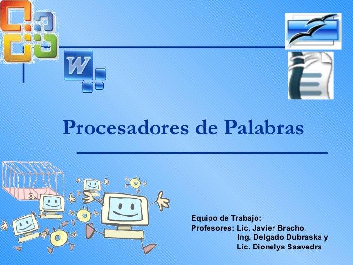 Procesadores de Palabras Equipo de Trabajo: Profesores: Lic. Javier Bracho,    Ing. Delgado Dubraska y  Lic. Dionelys Saav...
