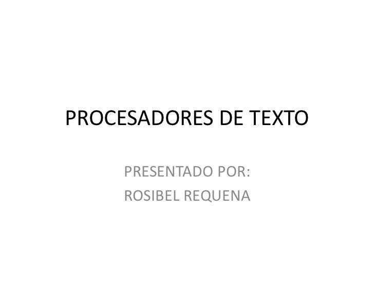 PROCESADORES DE TEXTO<br />PRESENTADO POR:<br />ROSIBEL REQUENA<br />