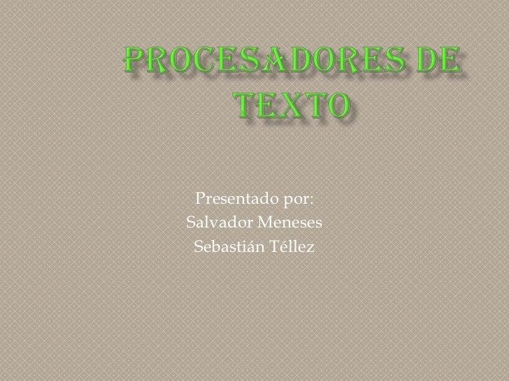 PROCESADORES DE TEXTO <br />Presentado por:<br />Salvador Meneses<br />Sebastián Téllez<br />