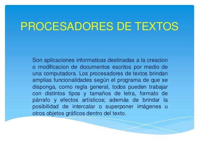 Son aplicaciones informaticas destinadas a la creacion o modificacion de documentos escritos por medio de una computadora....