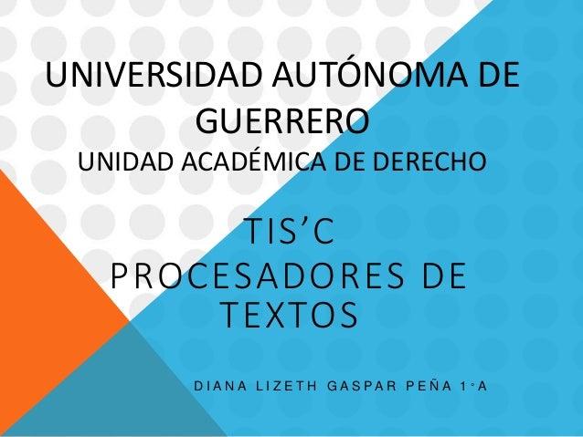 UNIVERSIDAD AUTÓNOMA DE  GUERRERO  UNIDAD ACADÉMICA DE DERECHO  TIS'C  PROCESADORES DE  TEXTOS  D I A N A L I Z E T H G A ...