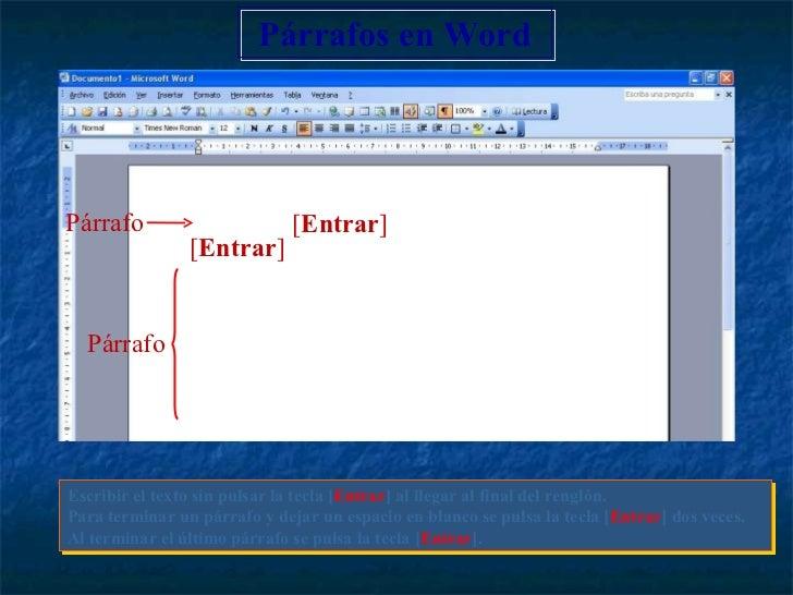 Escribir el texto sin pulsar la tecla [ Entrar ] al llegar al final del renglón. Para terminar un párrafo y dejar un espac...