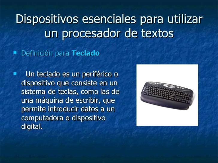 Dispositivos esenciales para utilizar un procesador de textos <ul><li>Definición para  Teclado  </li></ul><ul><li>Un tecla...