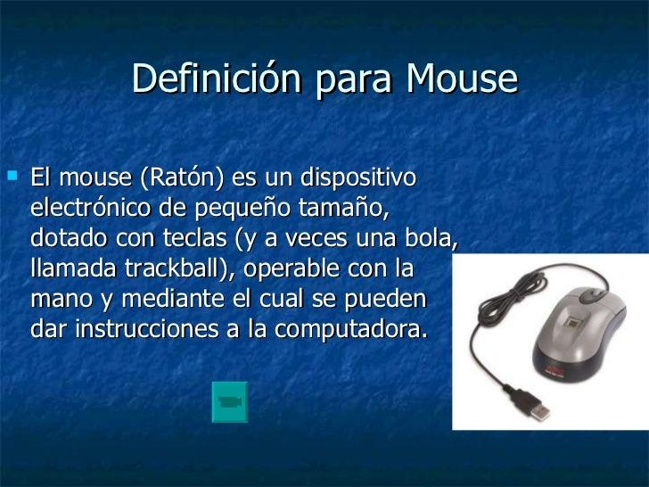 Definición para Mouse <ul><li>El mouse (Ratón) es un dispositivo electrónico de pequeño tamaño, dotado con teclas (y a vec...