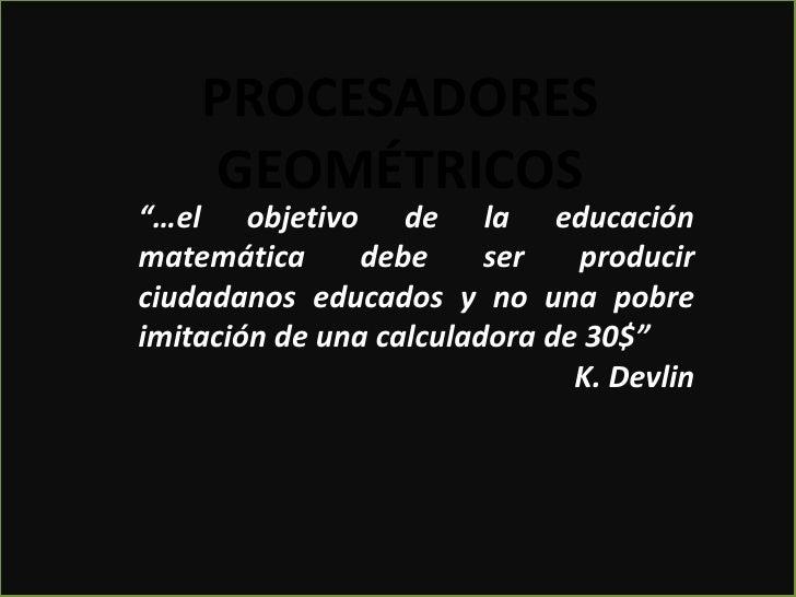 """PROCESADORESGEOMÉTRICOS<br />""""…el objetivo de la educación matemática debe ser producir ciudadanos educados y no una pobre..."""