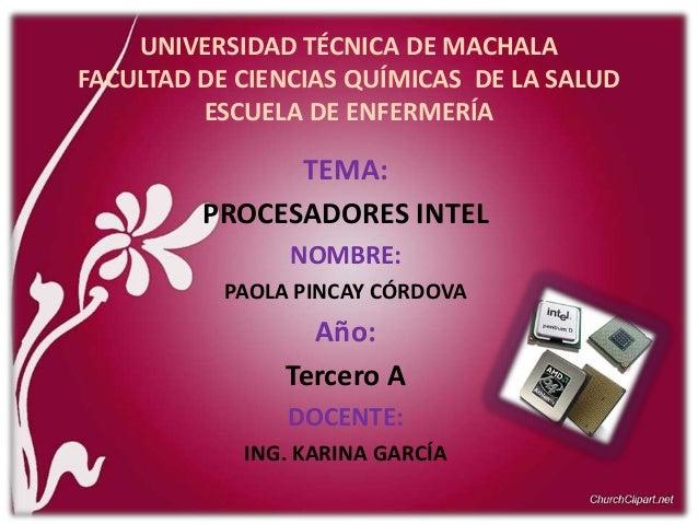 UNIVERSIDAD TÉCNICA DE MACHALA FACULTAD DE CIENCIAS QUÍMICAS DE LA SALUD ESCUELA DE ENFERMERÍA  TEMA: PROCESADORES INTEL N...