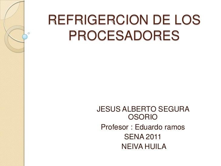 REFRIGERCION DE LOS PROCESADORES<br />JESUS ALBERTO SEGURA OSORIO <br />Profesor : Eduardo ramos<br />SENA 2011<br /> NEIV...