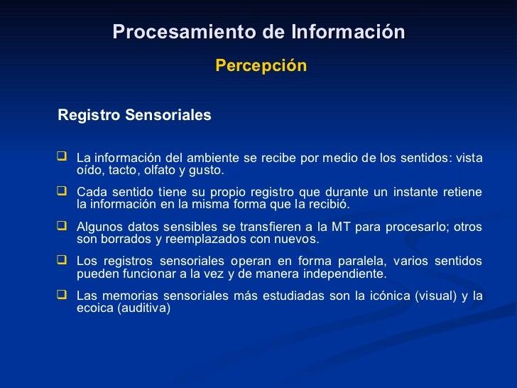 Procesamiento de Información Percepción Registro Sensoriales <ul><li>La información del ambiente se recibe por medio de lo...