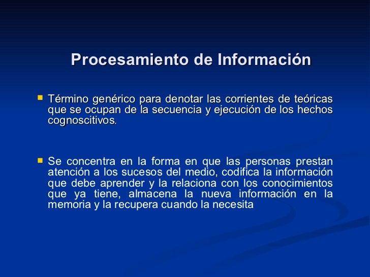 Procesamiento de Información <ul><li>Término genérico para denotar las corrientes de teóricas que se ocupan de la secuenci...