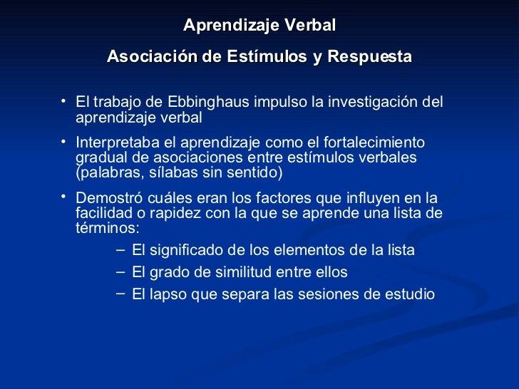 <ul><li>Aprendizaje Verbal </li></ul><ul><li>Asociación de Estímulos y Respuesta </li></ul><ul><li>El trabajo de Ebbinghau...
