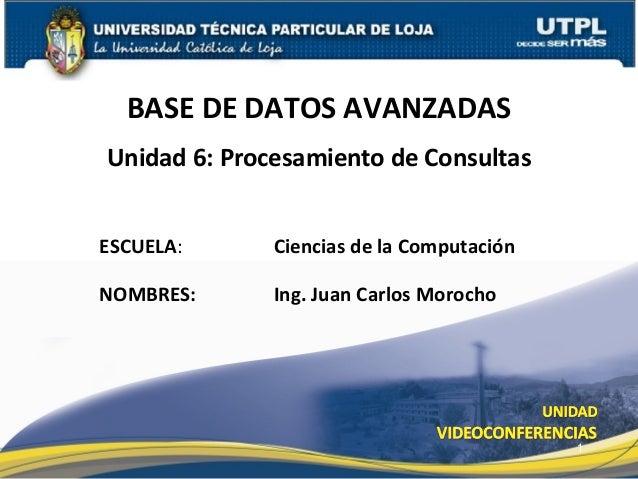 BASE DE DATOS AVANZADASUnidad 6: Procesamiento de ConsultasESCUELA:      Ciencias de la ComputaciónNOMBRES:      Ing. Juan...