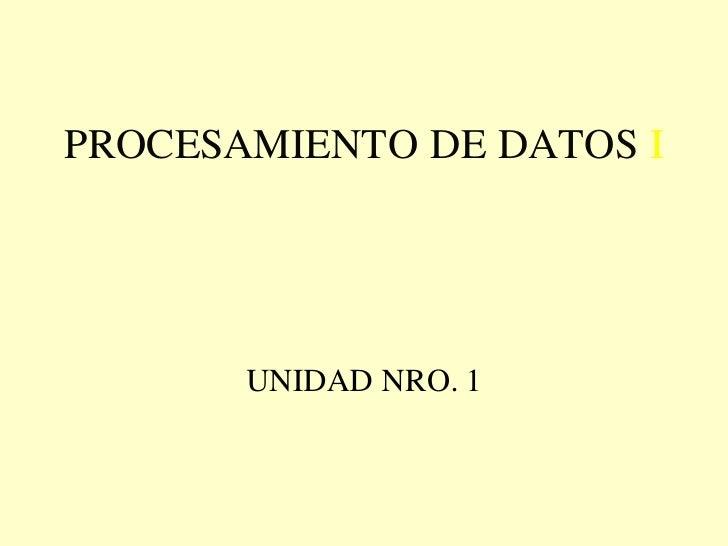 PROCESAMIENTO DE DATOS I       UNIDAD NRO. 1