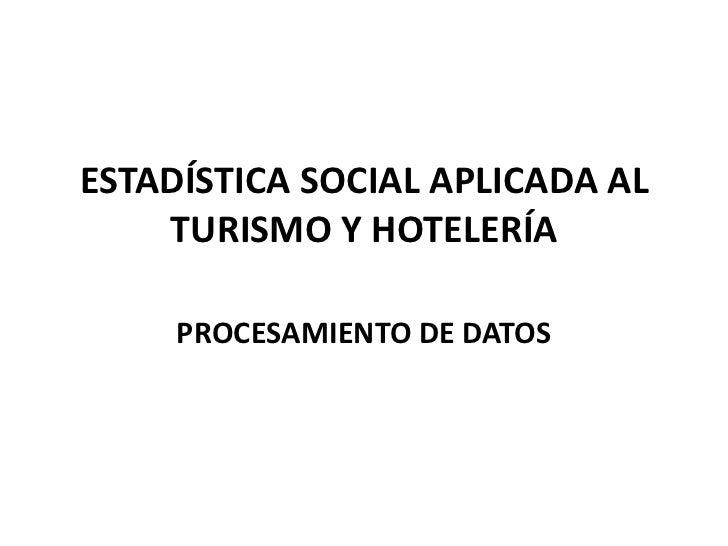 ESTADÍSTICA SOCIAL APLICADA AL    TURISMO Y HOTELERÍA     PROCESAMIENTO DE DATOS