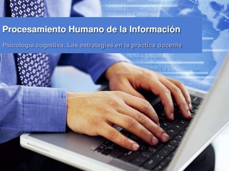 Procesamiento Humano de la Información Psicología cognitiva. Las estrategias en la práctica docente