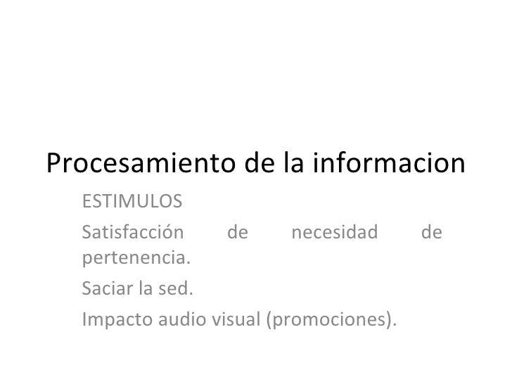 Procesamiento de la informacion ESTIMULOS Satisfacción de necesidad de pertenencia. Saciar la sed. Impacto audio visual (p...