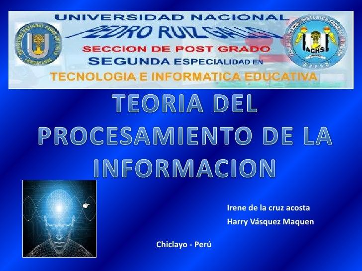 TEORIA DEL PROCESAMIENTO DE LA INFORMACION<br />Irene de la cruz acosta<br />Harry Vásquez Maquen<br />Chiclayo - Perú<br />