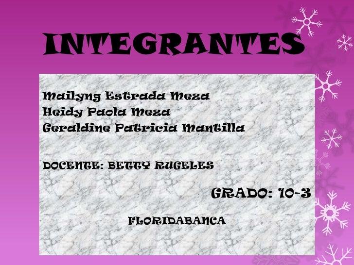 INTEGRANTESMailyng Estrada MezaHeidy Paola MezaGeraldine Patricia MantillaDOCENTE: BETTY RUGELES                      GRAD...