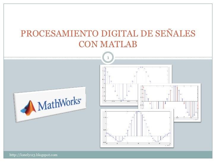 PROCESAMIENTO DIGITAL DE SEÑALES                 CON MATLAB                                 1     http://lonely113.blogspo...