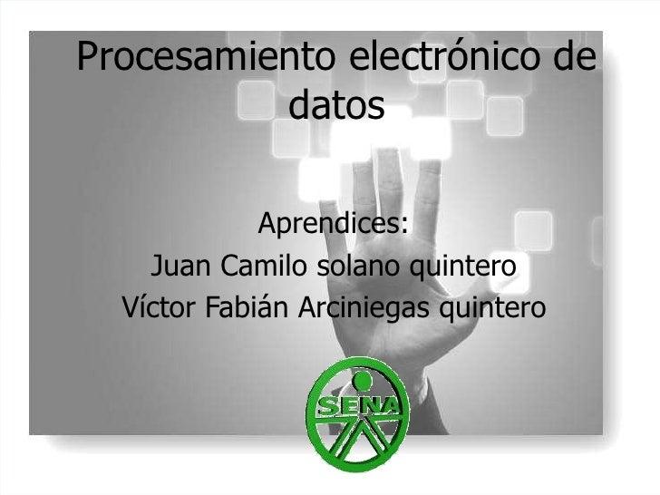 Procesamiento electrónico de datos<br />Aprendices:<br />Juan Camilo solano quintero<br />Víctor Fabián Arciniegas quinter...