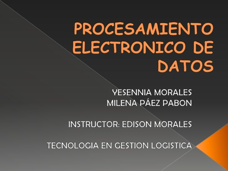 PROCESAMIENTO ELECTRONICO DE DATOS<br />YESENNIA MORALES<br />MILENA PÁEZ PABON<br />INSTRUCTOR: EDISON MORALES<br />TECNO...