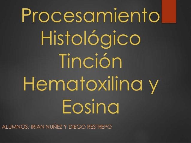 Procesamiento Histológico Tinción Hematoxilina y Eosina ALUMNOS: IRIAN NUÑEZ Y DIEGO RESTREPO