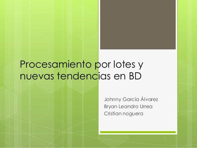 Procesamiento por lotes ynuevas tendencias en BD                 Johnny García Álvarez                 Bryan Leandro Urrea...