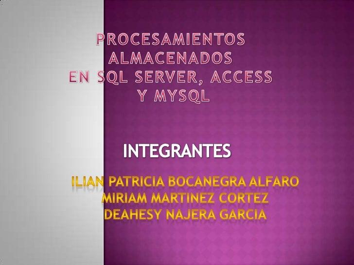 PROCESAMIENTOS <br />ALMACENADOS <br />EN SQL SERVER, ACCESS <br />Y MYSQL<br />INTEGRANTES<br />ILIan Patricia bocanegra ...