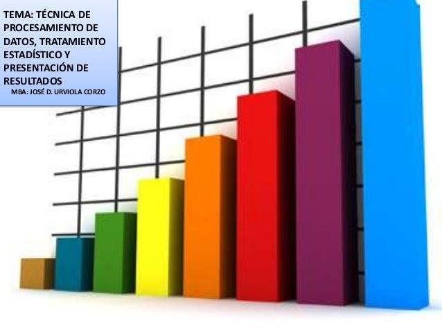 TEMA: TÉCNICA DE  PROCESAMIENTO DE  DATOS, TRATAMIENTO  ESTADÍSTICO Y  PRESENTACIÓN DE  RESULTADOS  MBA: JOSÉ D. URVIOLA C...