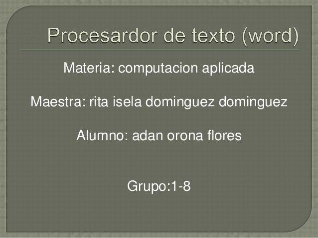 Materia: computacion aplicadaMaestra: rita isela dominguez dominguez      Alumno: adan orona flores              Grupo:1-8