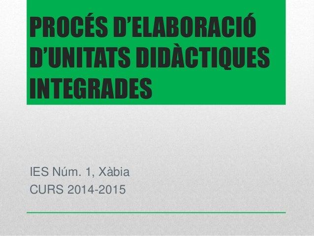 PROCÉS D'ELABORACIÓ  D'UNITATS DIDÀCTIQUES  INTEGRADES  IES Núm. 1, Xàbia  CURS 2014-2015
