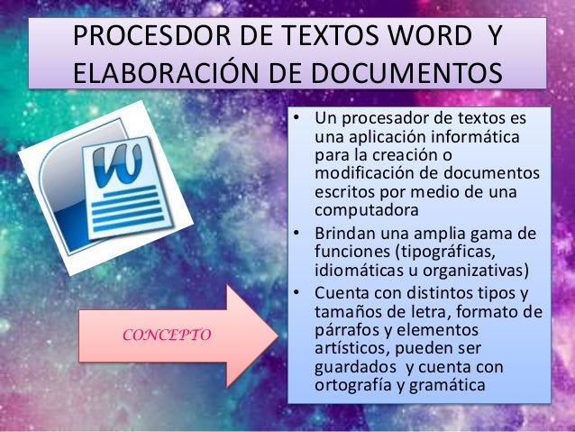 PROCESDOR DE TEXTOS WORD Y ELABORACIÓN DE DOCUMENTOS • Un procesador de textos es una aplicación informática para la creac...