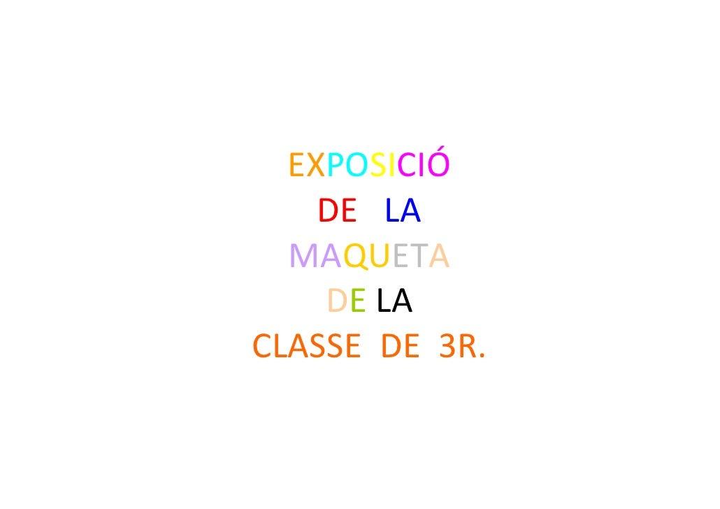 EXPOSICIÓ     DE LA   MAQUETA     DE LA CLASSEDE3R.