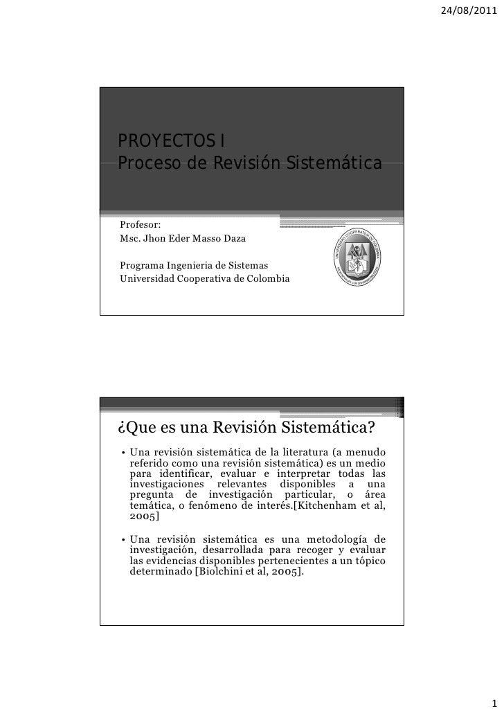 24/08/2011PROYECTOS IProceso de Revisión SistemáticaProfesor:Msc.Msc Jhon Eder Masso DazaPrograma Ingenieria de SistemasUn...