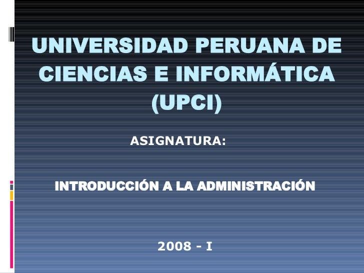 UNIVERSIDAD PERUANA DE CIENCIAS E INFORMÁTICA (UPCI) ASIGNATURA: INTRODUCCIÓN A LA ADMINISTRACIÓN 2008 - I