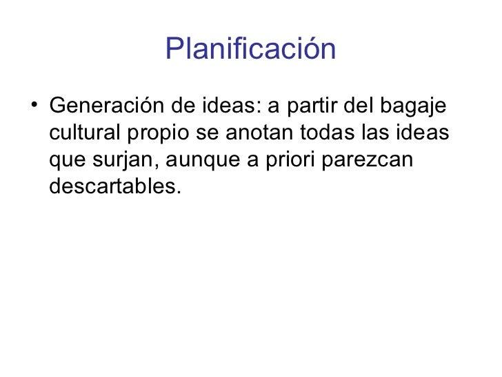 Planificación <ul><li>Generación de ideas: a partir del bagaje cultural propio se anotan todas las ideas que surjan, aunqu...