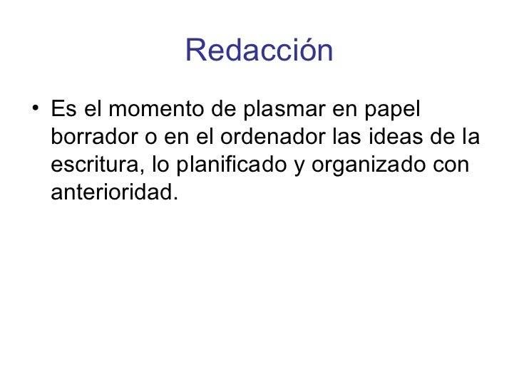 Redacción <ul><li>Es el momento de plasmar en papel borrador o en el ordenador las ideas de la escritura, lo planificado y...