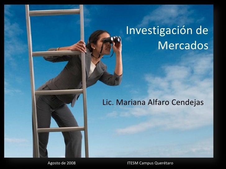Investigación de Mercados Lic. Mariana Alfaro Cendejas Agosto de 2008 ITESM Campus Querétaro