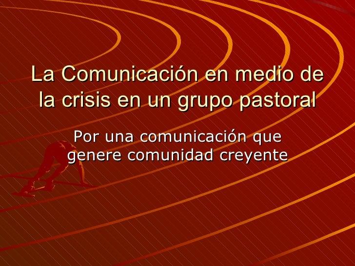 La Comunicación en medio de la crisis en un grupo pastoral Por una comunicación que genere comunidad creyente