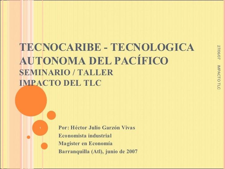 TECNOCARIBE - TECNOLOGICA AUTONOMA DEL PACÍFICO  SEMINARIO / TALLER IMPACTO DEL TLC Por: Héctor Julio Garzón Vivas Economi...