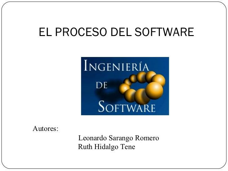 EL PROCESO DEL SOFTWARE <ul><li>Autores:  </li></ul><ul><li>Leonardo Sarango Romero </li></ul><ul><ul><ul><ul><ul><li>Ruth...