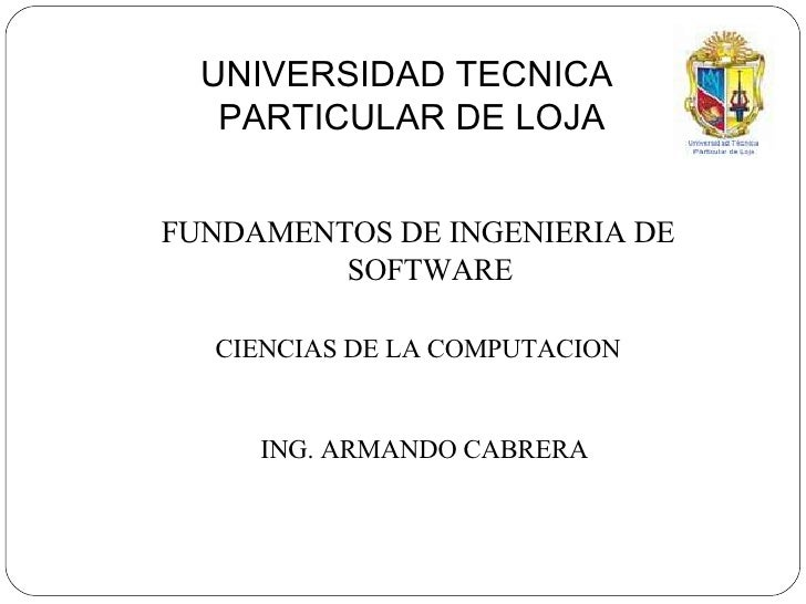 UNIVERSIDAD TECNICA  PARTICULAR DE LOJA <ul><li>FUNDAMENTOS DE INGENIERIA DE SOFTWARE </li></ul>CIENCIAS DE LA COMPUTACION...