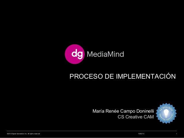 PROCESO DE IMPLEMENTACIÓN 10/02/13©2013 Digital Generation Inc. All rights reserved 1 María Renée Campo Doninelli CS Creat...