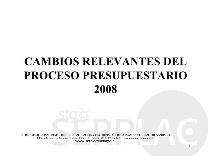 CAMBIOS RELEVANTES DEL PROCESO PRESUPUESTARIO 2008