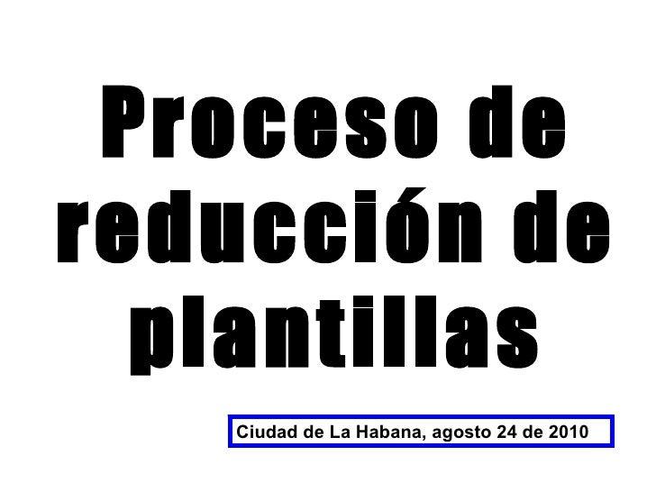 Proceso de reducción de plantillas Ciudad de La Habana, agosto 24 de 2010