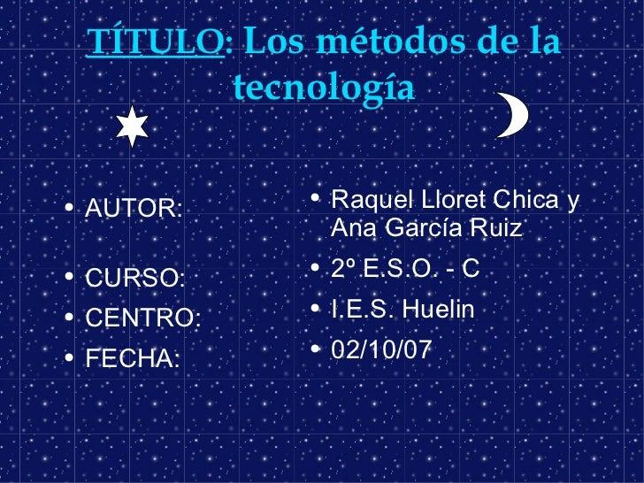 TÍTULO :  Los métodos de la tecnología <ul><li>AUTOR:  </li></ul><ul><li>CURSO: </li></ul><ul><li>CENTRO: </li></ul><ul><l...