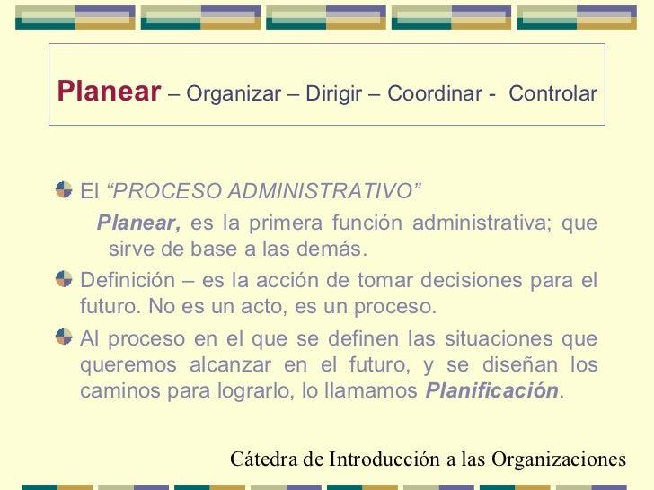 """Planear – Organizar – Dirigir – Coordinar -    Controlar  El """"PROCESO ADMINISTRATIVO""""    Planear, es la primera función ad..."""