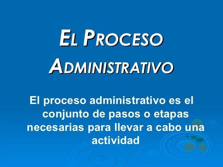 E L  P ROCESO   A DMINISTRATIVO El proceso administrativo es el conjunto de pasos o etapas necesarias para llevar a cabo u...
