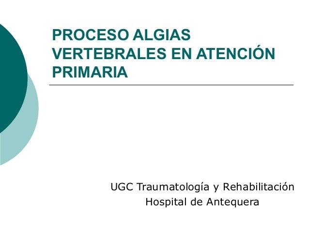 PROCESO ALGIAS VERTEBRALES EN ATENCIÓN PRIMARIA UGC Traumatología y Rehabilitación Hospital de Antequera