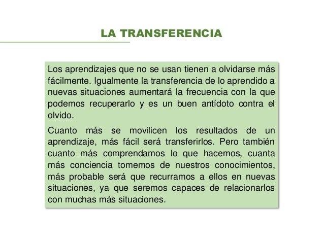 LA TRANSFERENCIA Los aprendizajes que no se usan tienen a olvidarse más fácilmente. Igualmente la transferencia de lo apre...