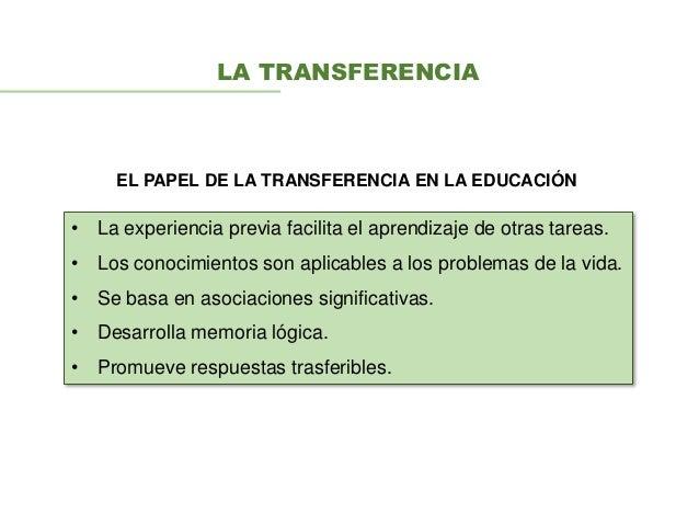 LA TRANSFERENCIA EL PAPEL DE LA TRANSFERENCIA EN LA EDUCACIÓN • La experiencia previa facilita el aprendizaje de otras tar...